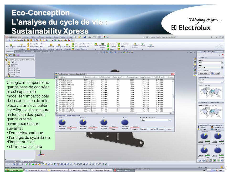 16 Eco-Conception Lanalyse du cycle de vie : Sustainability Xpress Ce logiciel comporte une grande base de données et est capable de modéliser limpact global de la conception de notre pièce via une évaluation spécifique qui se mesure en fonction des quatre grands critères environnementaux suivants : lempreinte carbone, lénergie du cycle de vie, limpact sur lair et limpact sur leau