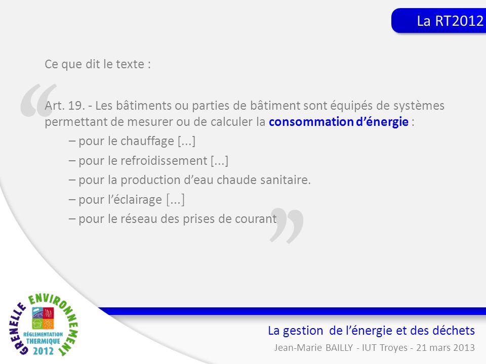 Gestion de lénergie et des déchets La gestion de lénergie et des déchets Jean-Marie BAILLY - IUT Troyes - 21 mars 2013 La RT2012 Ce que dit le texte :