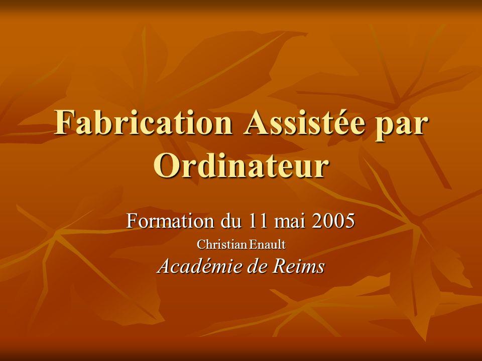 Fabrication Assistée par Ordinateur Formation du 11 mai 2005 Christian Enault Académie de Reims