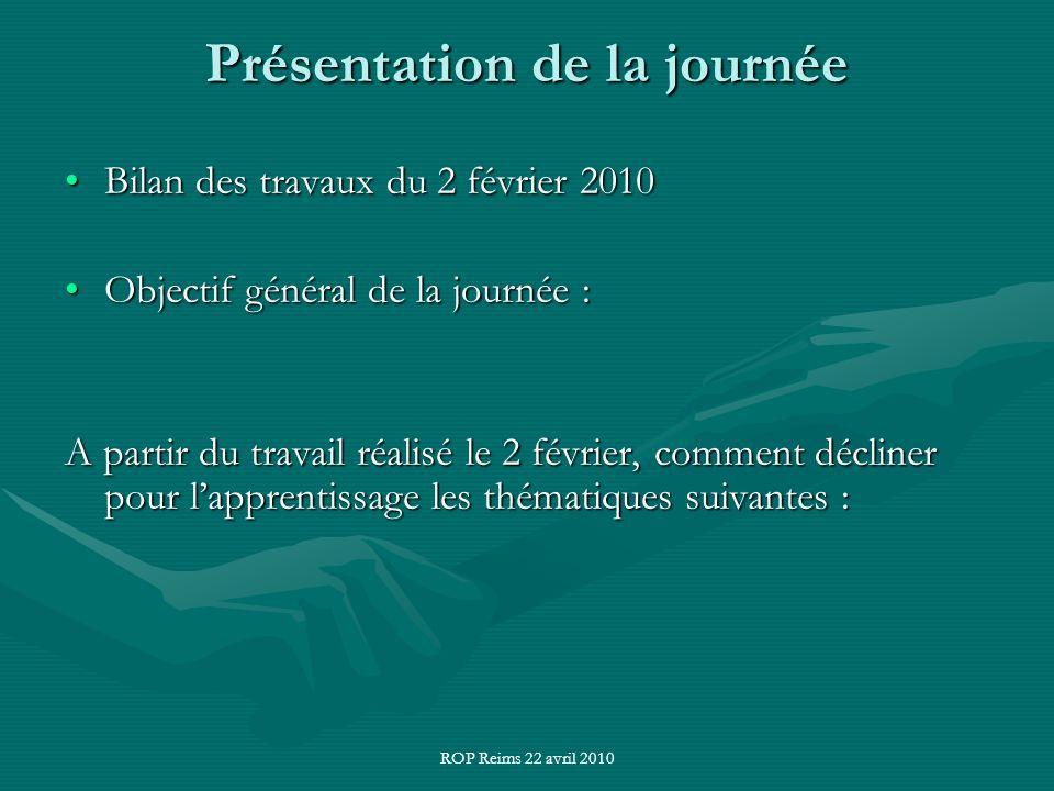 ROP Reims 22 avril 2010 Présentation de la journée Bilan des travaux du 2 février 2010Bilan des travaux du 2 février 2010 Objectif général de la journée :Objectif général de la journée : A partir du travail réalisé le 2 février, comment décliner pour lapprentissage les thématiques suivantes :
