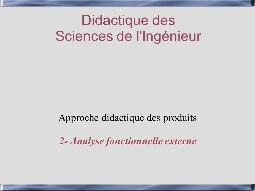 Didactique des Sciences de l'Ingénieur Approche didactique des produits 2- Analyse fonctionnelle externe
