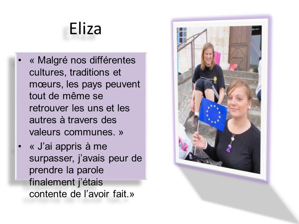 Eliza « Malgré nos différentes cultures, traditions et mœurs, les pays peuvent tout de même se retrouver les uns et les autres à travers des valeurs communes.