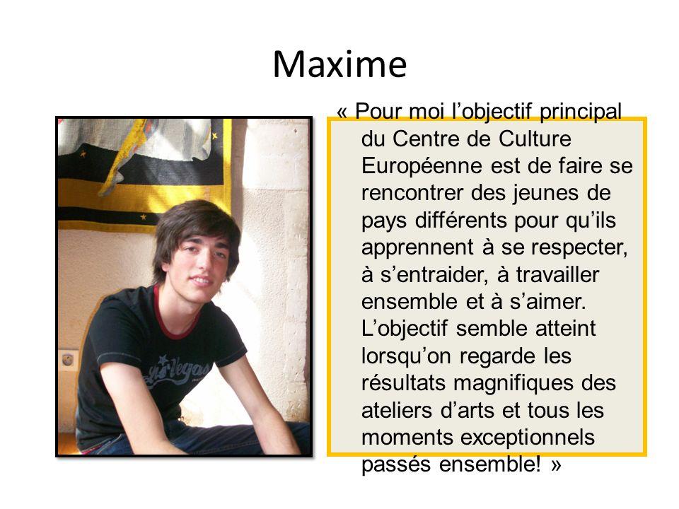 Maxime « Pour moi lobjectif principal du Centre de Culture Européenne est de faire se rencontrer des jeunes de pays différents pour quils apprennent à se respecter, à sentraider, à travailler ensemble et à saimer.