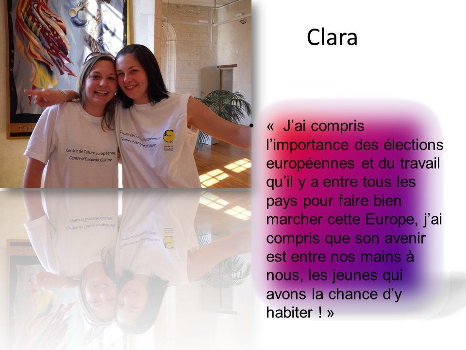 Clara « Jai compris limportance des élections européennes et du travail quil y a entre tous les pays pour faire bien marcher cette Europe, jai compris que son avenir est entre nos mains à nous, les jeunes qui avons la chance dy habiter .