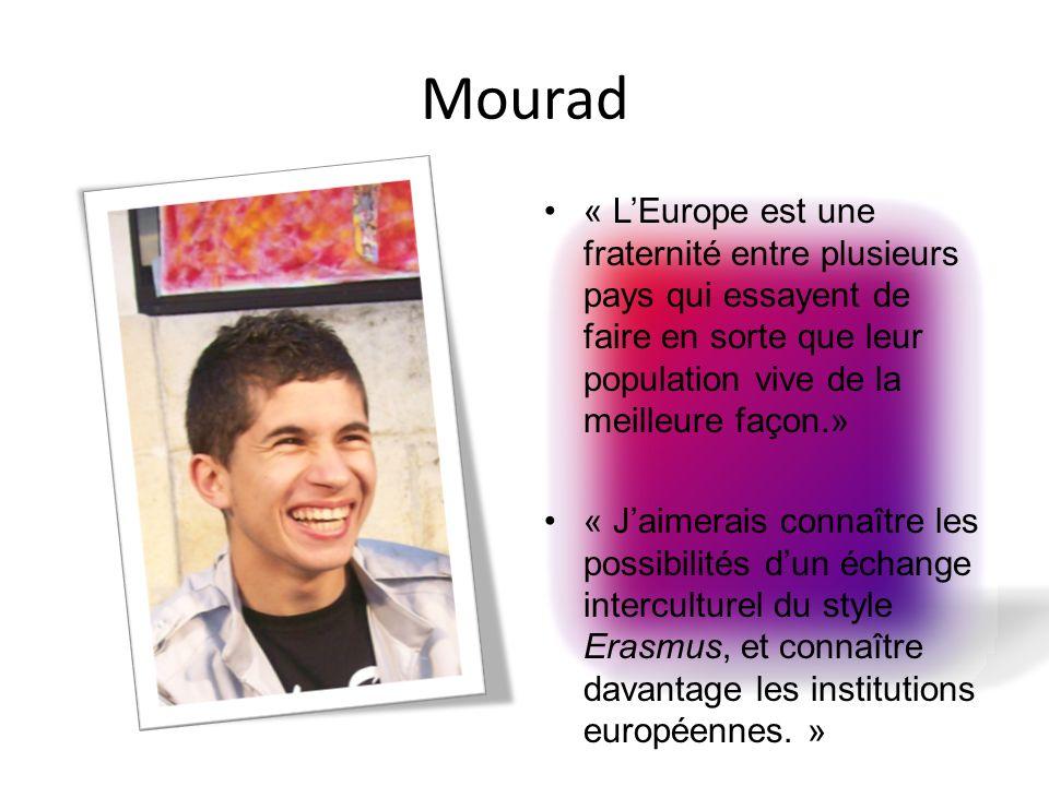 Mourad « LEurope est une fraternité entre plusieurs pays qui essayent de faire en sorte que leur population vive de la meilleure façon.» « Jaimerais connaître les possibilités dun échange interculturel du style Erasmus, et connaître davantage les institutions européennes.