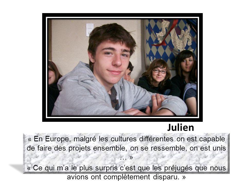 Julien « En Europe, malgré les cultures différentes on est capable de faire des projets ensemble, on se ressemble, on est unis … » « Ce qui ma le plus surpris cest que les préjugés que nous avions ont complètement disparu.