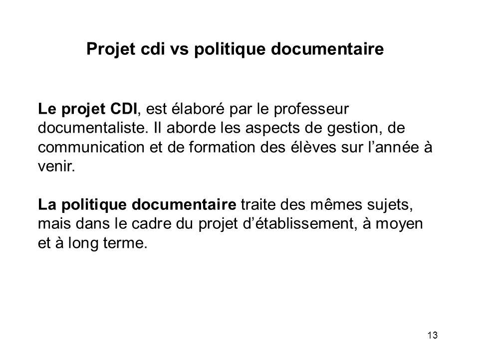13 Projet cdi vs politique documentaire Le projet CDI, est élaboré par le professeur documentaliste. Il aborde les aspects de gestion, de communicatio