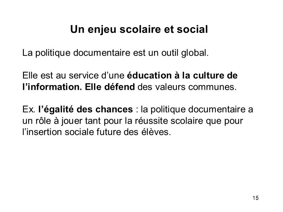 15 Un enjeu scolaire et social La politique documentaire est un outil global. Elle est au service dune éducation à la culture de linformation. Elle dé