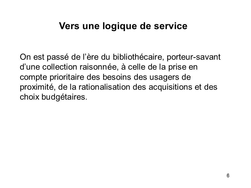 6 Vers une logique de service On est passé de lère du bibliothécaire, porteur-savant dune collection raisonnée, à celle de la prise en compte priorita