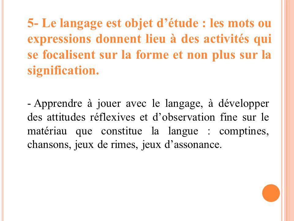 - Apprendre à jouer avec le langage, à développer des attitudes réflexives et dobservation fine sur le matériau que constitue la langue : comptines, c