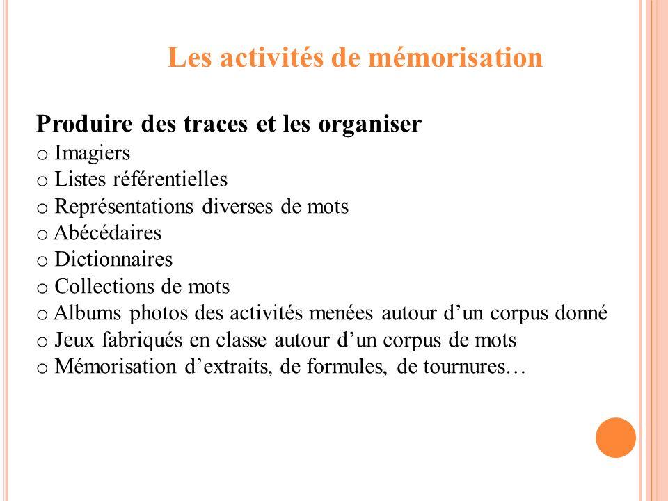Les activités de mémorisation Produire des traces et les organiser o Imagiers o Listes référentielles o Représentations diverses de mots o Abécédaires