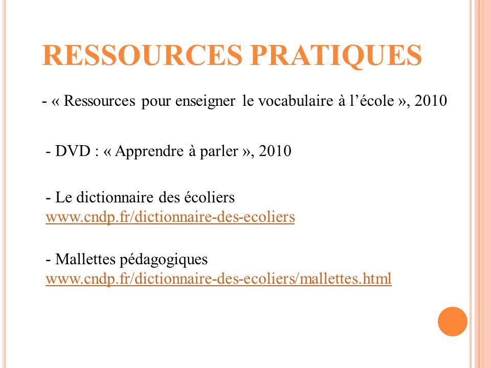 RESSOURCES PRATIQUES - « Ressources pour enseigner le vocabulaire à lécole », 2010 - DVD : « Apprendre à parler », 2010 - Le dictionnaire des écoliers