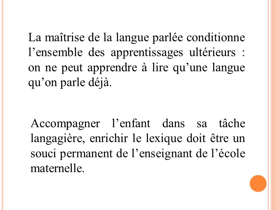 La maîtrise de la langue parlée conditionne lensemble des apprentissages ultérieurs : on ne peut apprendre à lire quune langue quon parle déjà. Accomp