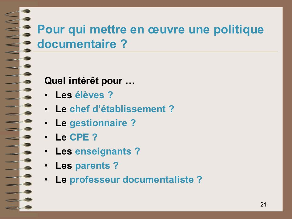 21 Pour qui mettre en œuvre une politique documentaire ? Quel intérêt pour … Les élèves ? Le chef détablissement ? Le gestionnaire ? Le CPE ? Les ense