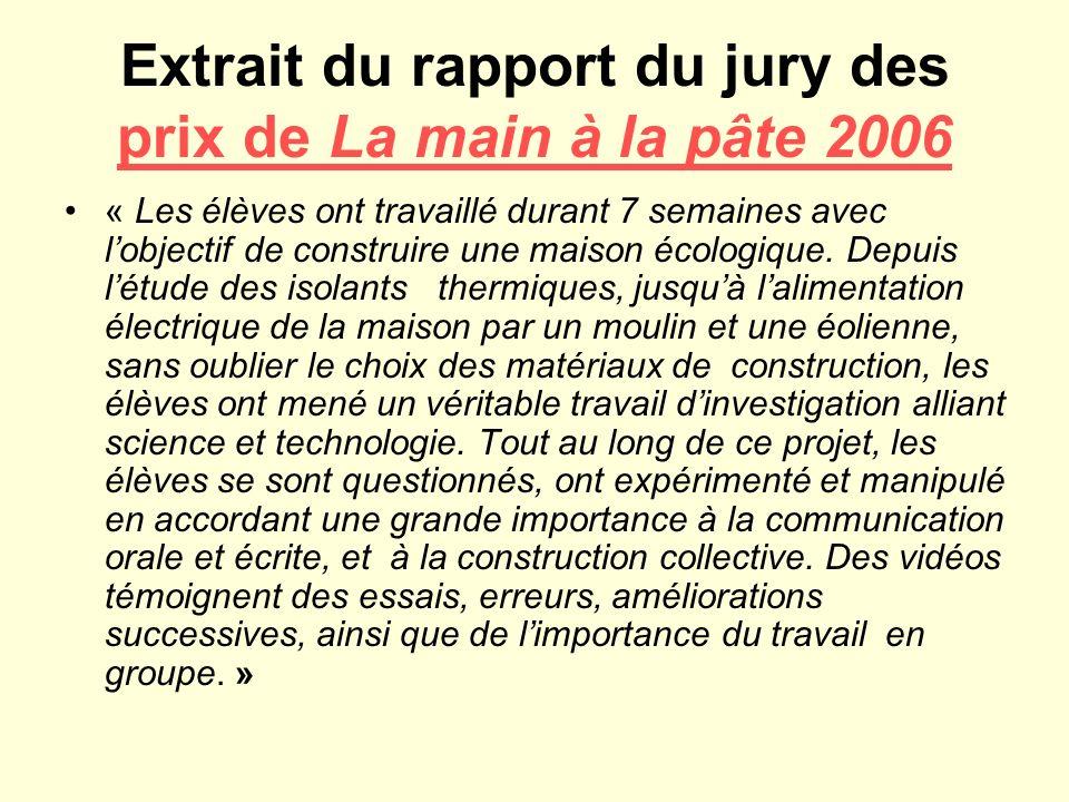 Extrait du rapport du jury des prix de La main à la pâte 2006 prix de La main à la pâte 2006 « Les élèves ont travaillé durant 7 semaines avec lobjectif de construire une maison écologique.