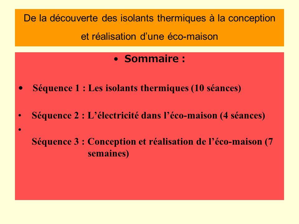 De la découverte des isolants thermiques à la conception et réalisation dune éco-maison Sommaire : Séquence 1 : Les isolants thermiques (10 séances) Séquence 2 : Lélectricité dans léco-maison (4 séances) Séquence 3 : Conception et réalisation de léco-maison (7 semaines)