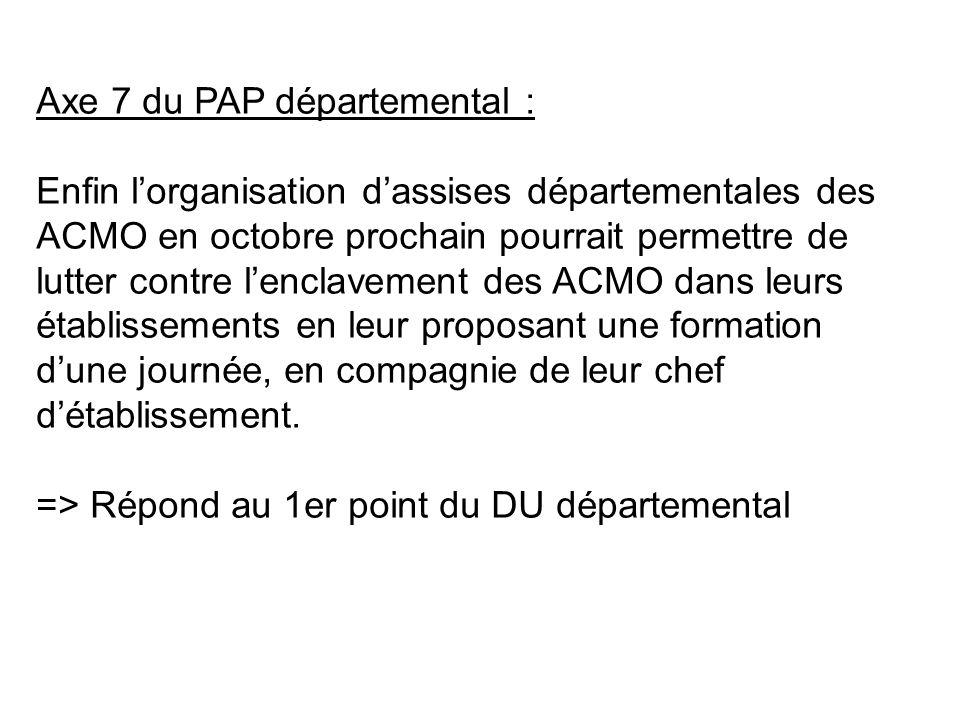 Axe 7 du PAP départemental : Enfin lorganisation dassises départementales des ACMO en octobre prochain pourrait permettre de lutter contre lenclavement des ACMO dans leurs établissements en leur proposant une formation dune journée, en compagnie de leur chef détablissement.