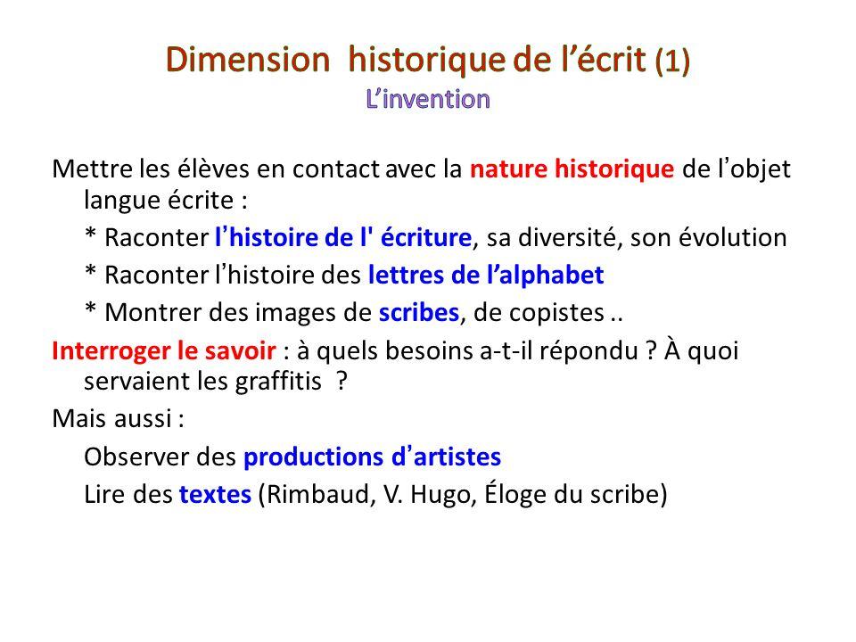 Mettre les élèves en contact avec la nature historique de lobjet langue écrite : * Raconter lhistoire de l' écriture, sa diversité, son évolution * Ra