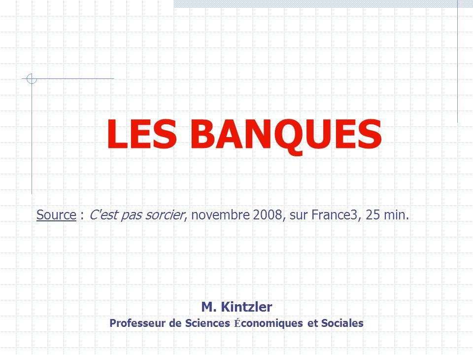 LES BANQUES Source : C'est pas sorcier, novembre 2008, sur France3, 25 min. M. Kintzler Professeur de Sciences É conomiques et Sociales