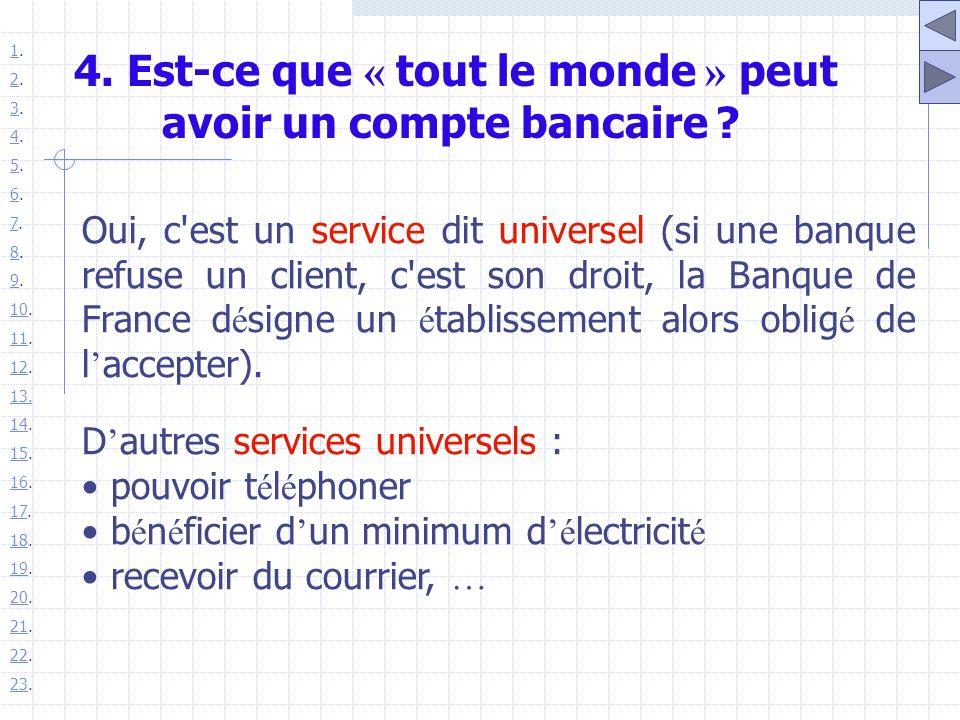 4. Est-ce que « tout le monde » peut avoir un compte bancaire ? Oui, c'est un service dit universel (si une banque refuse un client, c'est son droit,
