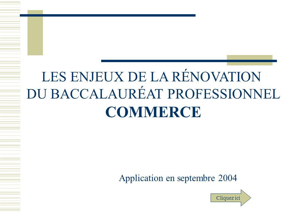 LES ENJEUX DE LA RÉNOVATION DU BACCALAURÉAT PROFESSIONNEL COMMERCE Application en septembre 2004 Cliquez ici