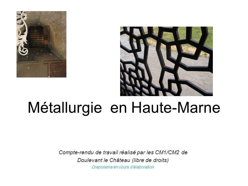 Métallurgie en Haute-Marne Compte-rendu de travail réalisé par les CM1/CM2 de Doulevant le Château (libre de droits) Diaporama en cours délaboration