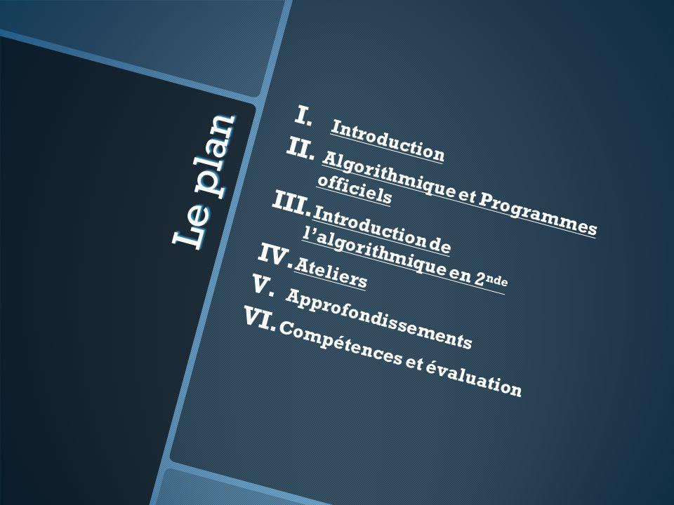 Le plan I. I. Introduction II. II. Algorithmique et Programmes officiels III. III. Introduction de lalgorithmique en 2 nde IV. IV. Ateliers V. V. Appr