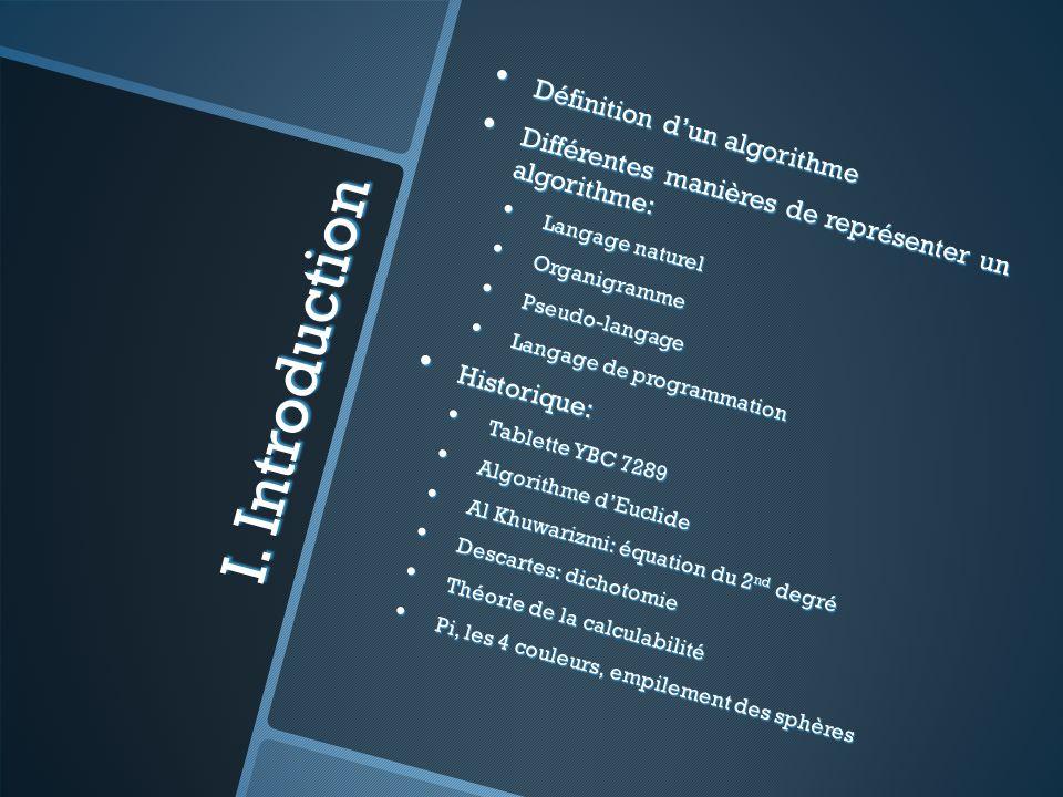 I. Introduction Définition dun algorithme Définition dun algorithme Différentes manières de représenter un algorithme: Différentes manières de représe