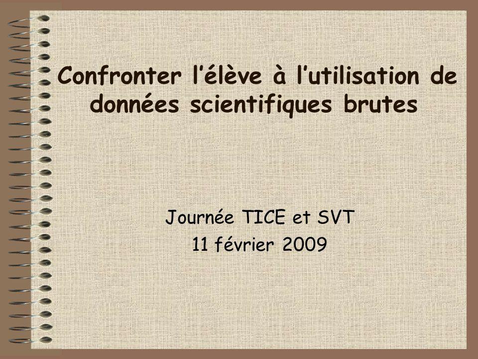 Confronter lélève à lutilisation de données scientifiques brutes Journée TICE et SVT 11 février 2009