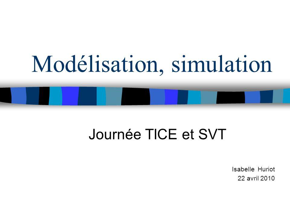 Modélisation, simulation Journée TICE et SVT Isabelle Huriot 22 avril 2010
