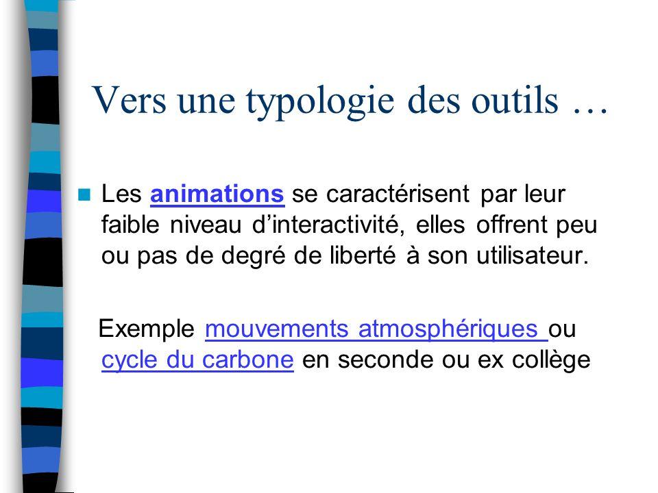 Vers une typologie des outils … Les animations se caractérisent par leur faible niveau dinteractivité, elles offrent peu ou pas de degré de liberté à