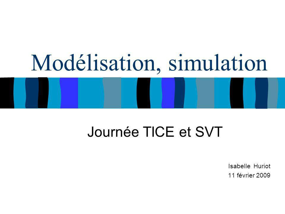 Modélisation, simulation Journée TICE et SVT Isabelle Huriot 11 février 2009