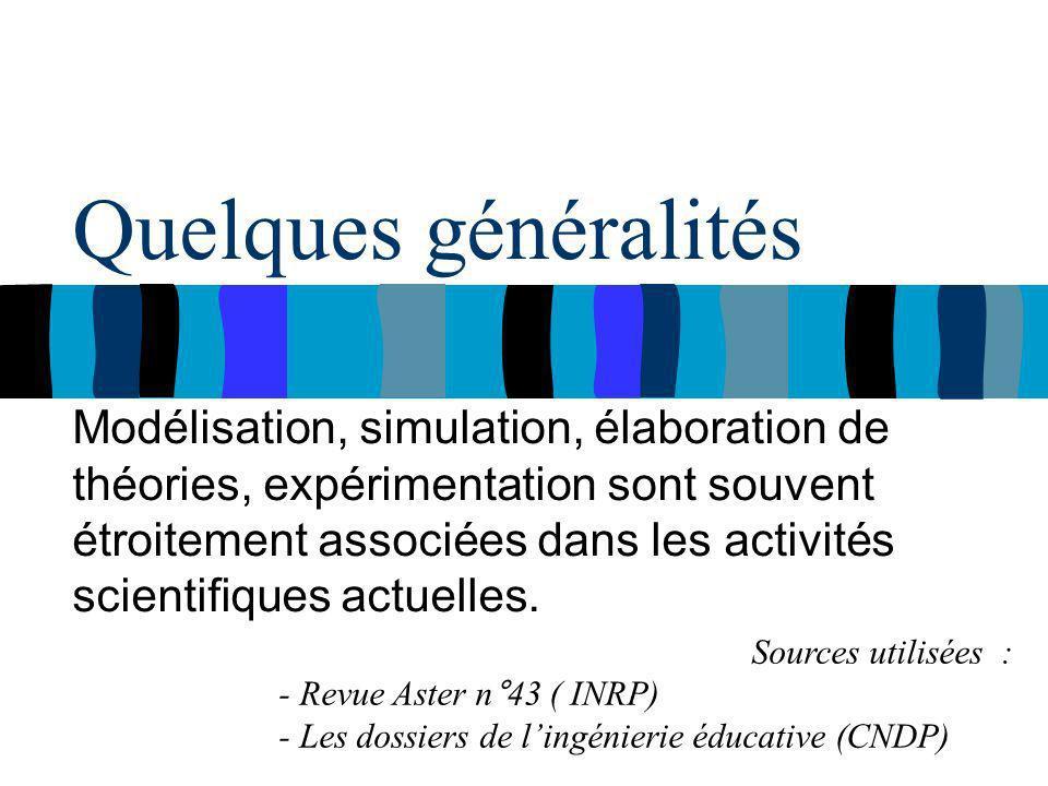 Quelques généralités Modélisation, simulation, élaboration de théories, expérimentation sont souvent étroitement associées dans les activités scientifiques actuelles.