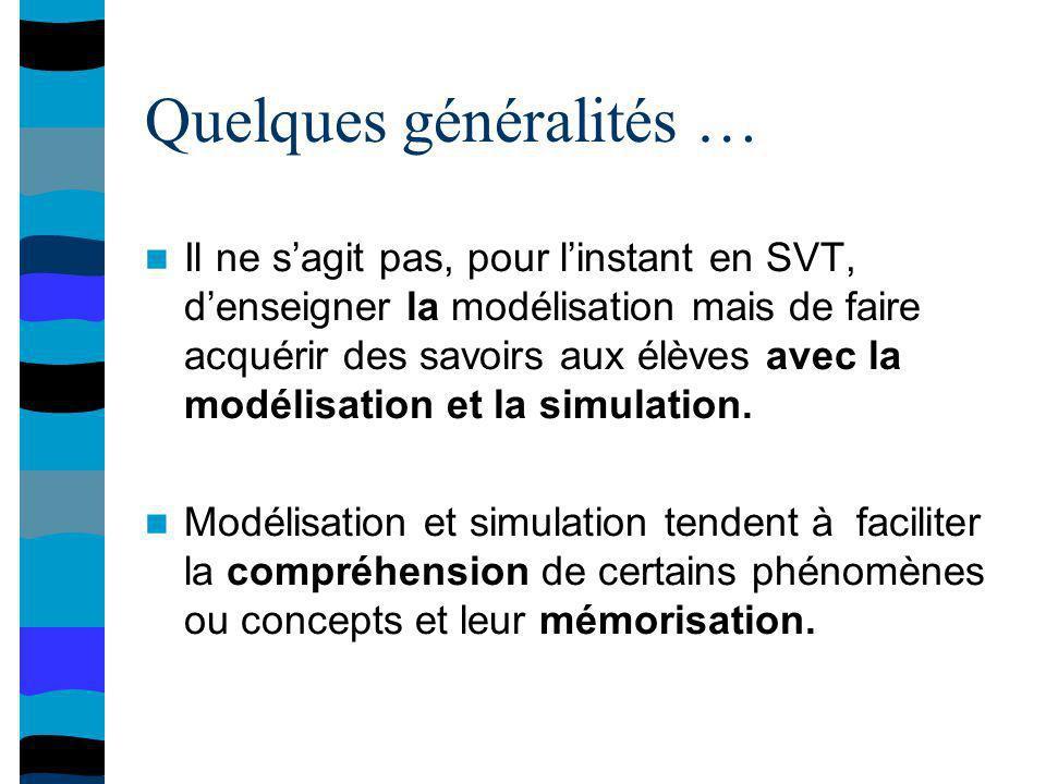Quelques généralités … Il ne sagit pas, pour linstant en SVT, denseigner la modélisation mais de faire acquérir des savoirs aux élèves avec la modélisation et la simulation.