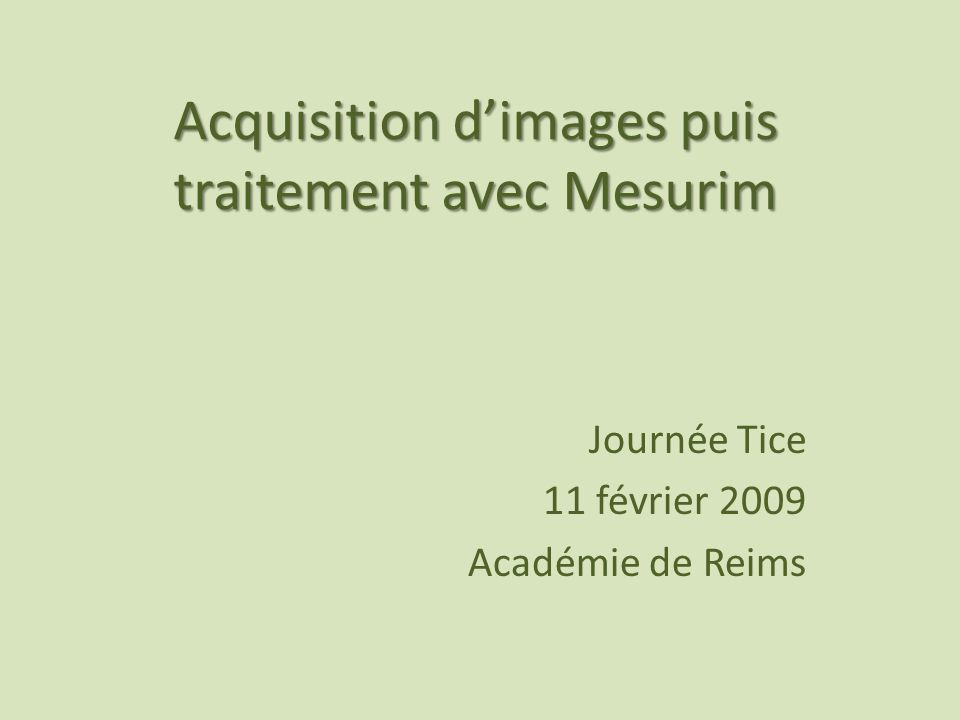 Acquisition dimages puis traitement avec Mesurim Journée Tice 11 février 2009 Académie de Reims