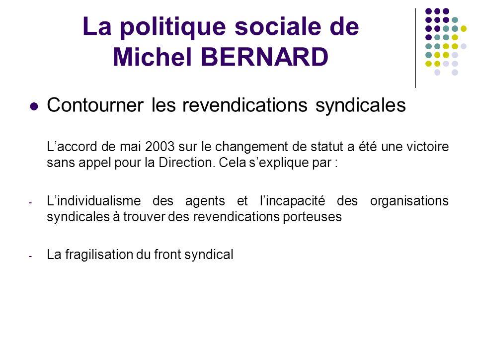 La politique sociale de Michel BERNARD Contourner les revendications syndicales Laccord de mai 2003 sur le changement de statut a été une victoire sans appel pour la Direction.