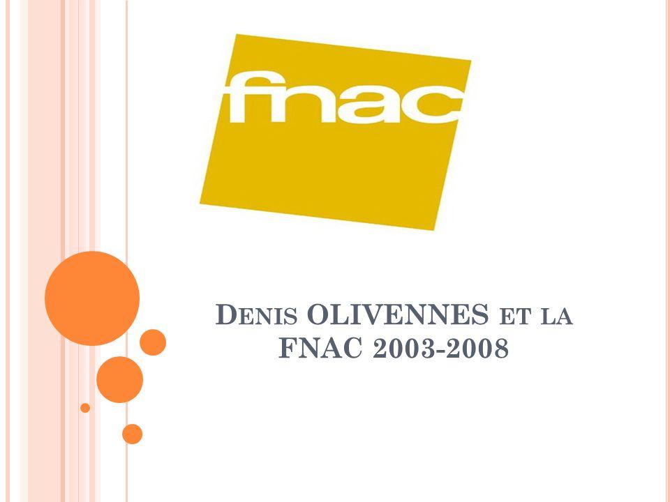 D ENIS OLIVENNES ET LA FNAC 2003-2008