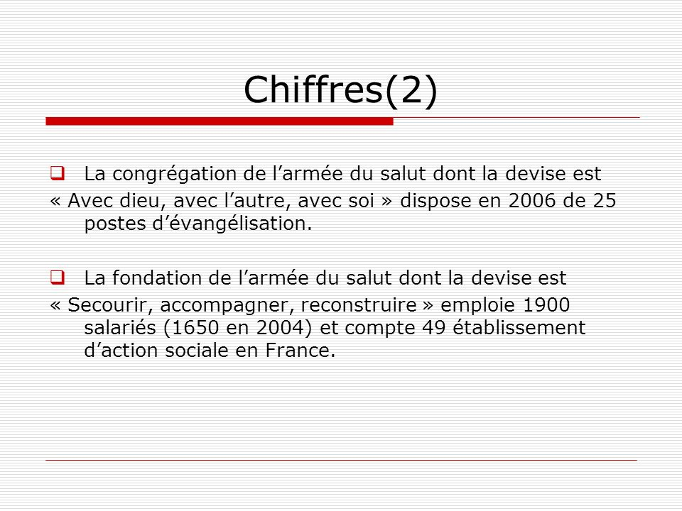 Chiffres(2) La congrégation de larmée du salut dont la devise est « Avec dieu, avec lautre, avec soi » dispose en 2006 de 25 postes dévangélisation. L