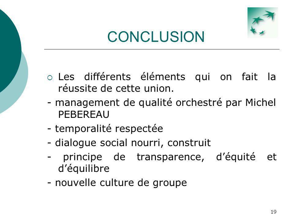 19 CONCLUSION Les différents éléments qui on fait la réussite de cette union. - management de qualité orchestré par Michel PEBEREAU - temporalité resp