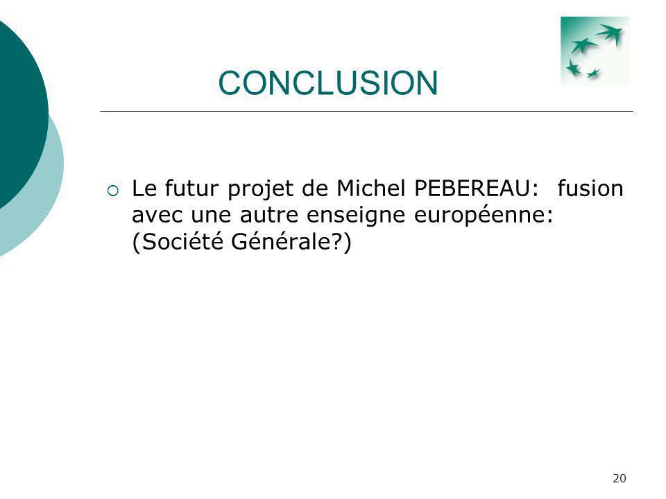 20 CONCLUSION Le futur projet de Michel PEBEREAU: fusion avec une autre enseigne européenne: (Société Générale?)