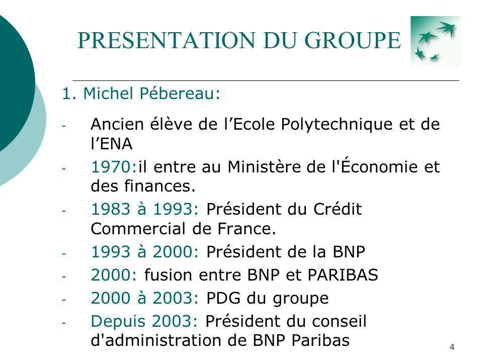 4 PRESENTATION DU GROUPE 1. Michel Pébereau: - Ancien élève de lEcole Polytechnique et de lENA - 1970:il entre au Ministère de l'Économie et des finan