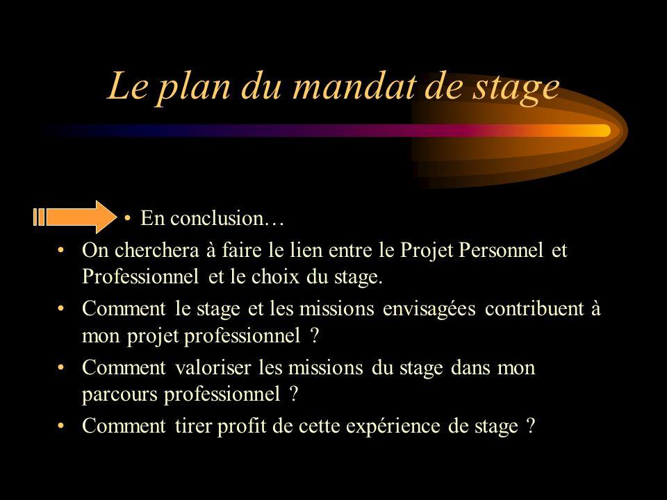 Le plan du mandat de stage En conclusion… On cherchera à faire le lien entre le Projet Personnel et Professionnel et le choix du stage. Comment le sta