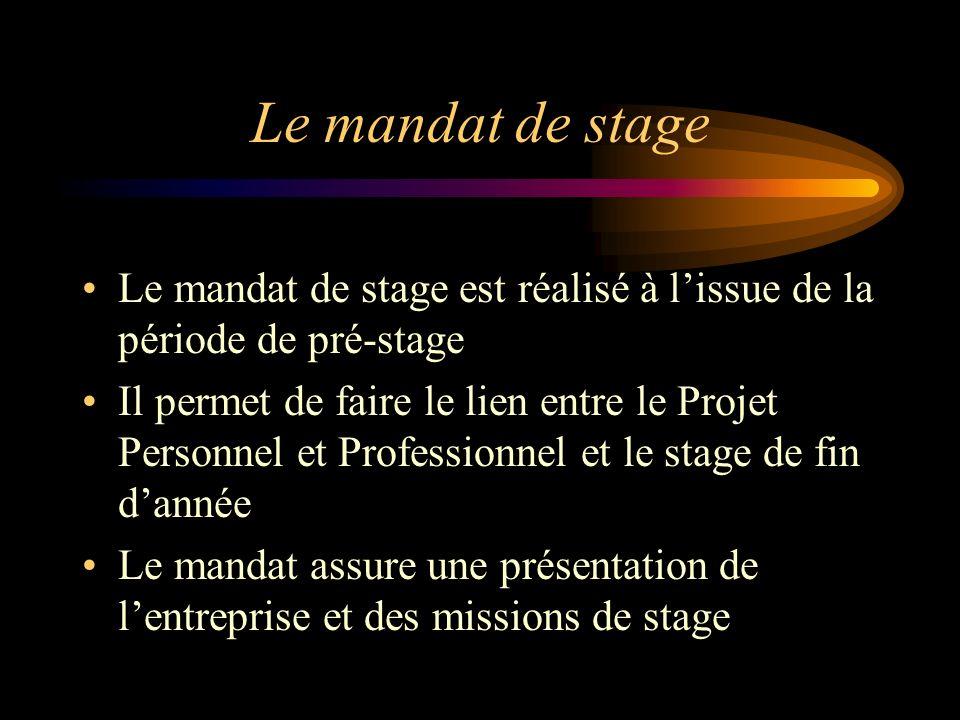 Le mandat de stage Le mandat de stage est réalisé à lissue de la période de pré-stage Il permet de faire le lien entre le Projet Personnel et Professi