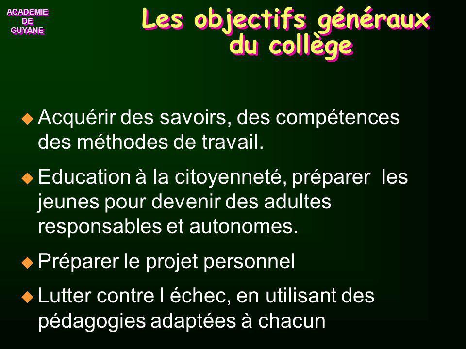 ACADEMIE DE GUYANE ACADEMIE Les objectifs généraux du collège Acquérir des savoirs, des compétences des méthodes de travail.