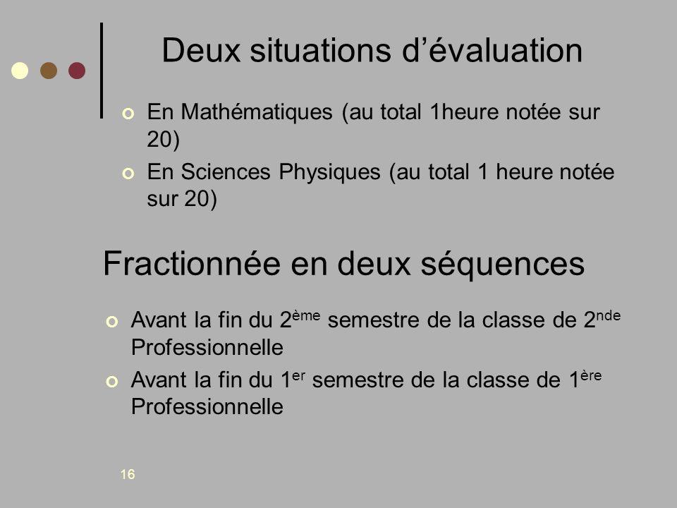 16 Deux situations dévaluation En Mathématiques (au total 1heure notée sur 20) En Sciences Physiques (au total 1 heure notée sur 20) Fractionnée en de