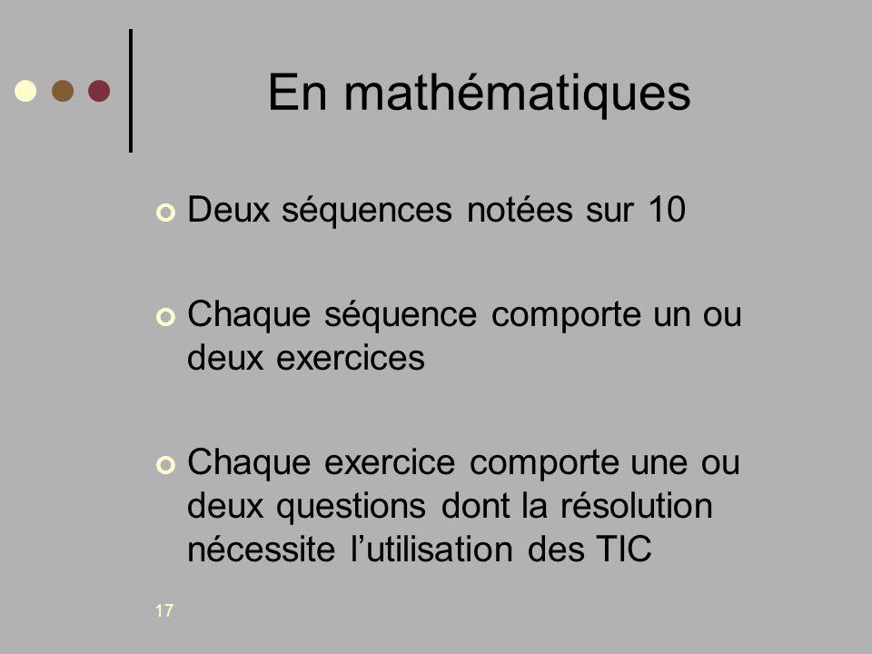 17 En mathématiques Deux séquences notées sur 10 Chaque séquence comporte un ou deux exercices Chaque exercice comporte une ou deux questions dont la
