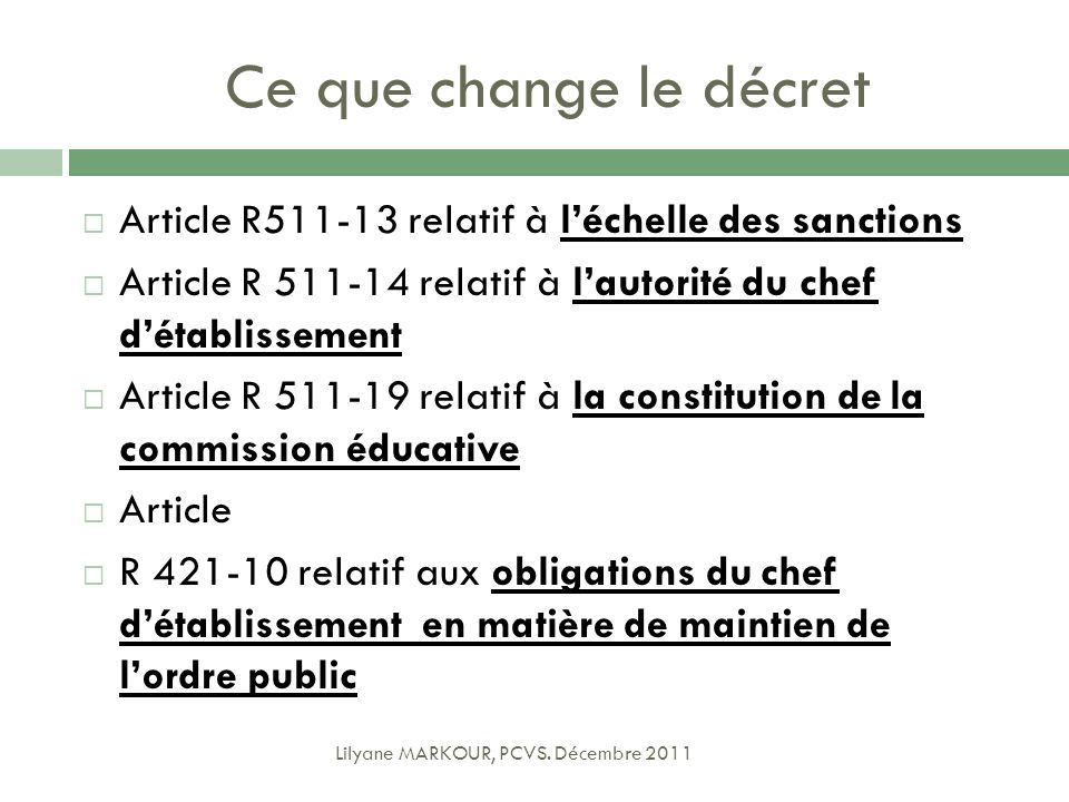 Ce que change le décret Article R511-13 relatif à léchelle des sanctions Article R 511-14 relatif à lautorité du chef détablissement Article R 511-19 relatif à la constitution de la commission éducative Article R 421-10 relatif aux obligations du chef détablissement en matière de maintien de lordre public Lilyane MARKOUR, PCVS.