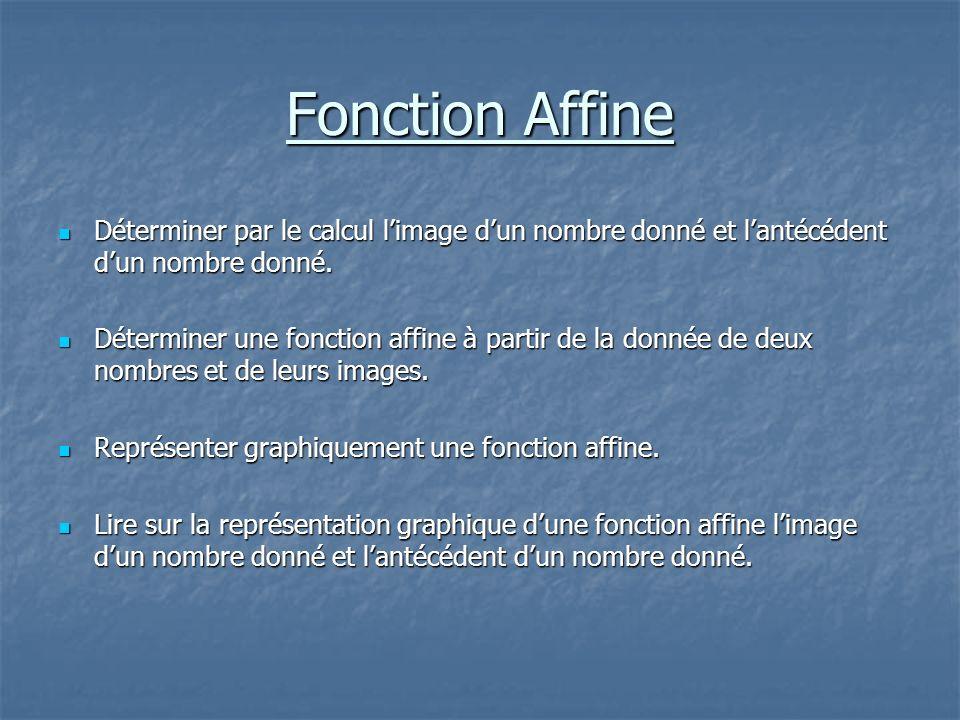 Fonction Affine Déterminer par le calcul limage dun nombre donné et lantécédent dun nombre donné. Déterminer une fonction affine à partir de la donnée