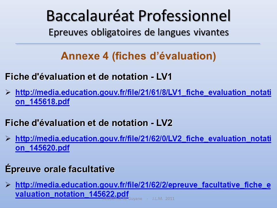 Baccalauréat Professionnel Epreuves obligatoires de langues vivantes Annexe 4 (fiches dévaluation) Fiche d évaluation et de notation - LV1 http://media.education.gouv.fr/file/21/61/8/LV1_fiche_evaluation_notati on_145618.pdf http://media.education.gouv.fr/file/21/61/8/LV1_fiche_evaluation_notati on_145618.pdf Fiche d évaluation et de notation - LV2 http://media.education.gouv.fr/file/21/62/0/LV2_fiche_evaluation_notati on_145620.pdf http://media.education.gouv.fr/file/21/62/0/LV2_fiche_evaluation_notati on_145620.pdf Épreuve orale facultative http://media.education.gouv.fr/file/21/62/2/epreuve_facultative_fiche_e valuation_notation_145622.pdf http://media.education.gouv.fr/file/21/62/2/epreuve_facultative_fiche_e valuation_notation_145622.pdf Académie de Guyane - J.L.M.