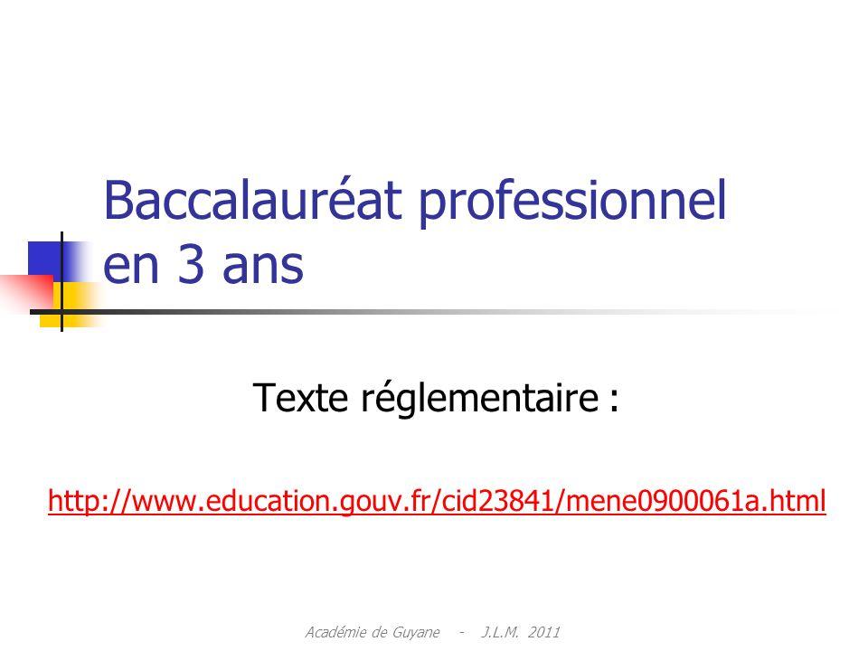 Baccalauréat professionnel en 3 ans Texte réglementaire : http://www.education.gouv.fr/cid23841/mene0900061a.html Académie de Guyane - J.L.M.